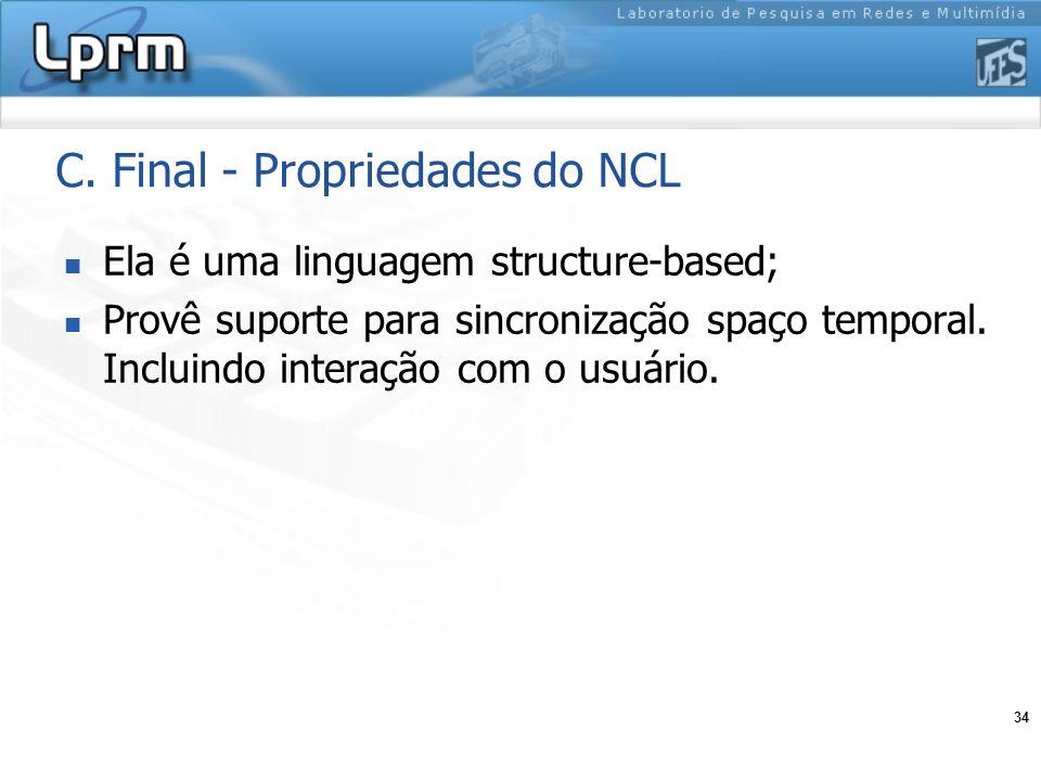 34 C. Final - Propriedades do NCL Ela é uma linguagem structure-based; Provê suporte para sincronização spaço temporal. Incluindo interação com o usuá