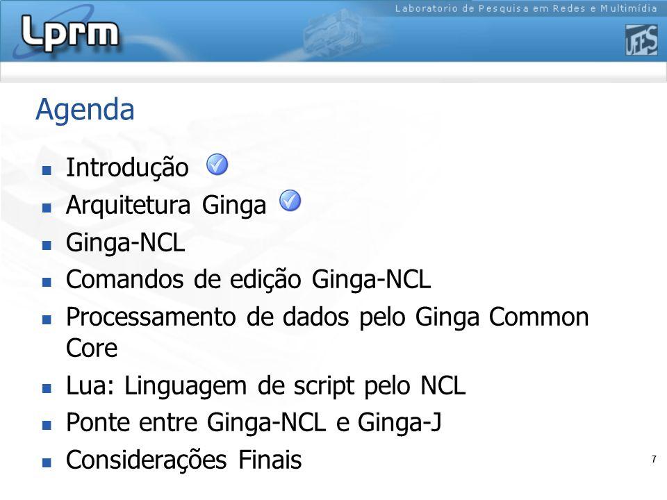 7 Agenda Introdução Arquitetura Ginga Ginga-NCL Comandos de edição Ginga-NCL Processamento de dados pelo Ginga Common Core Lua: Linguagem de script pe