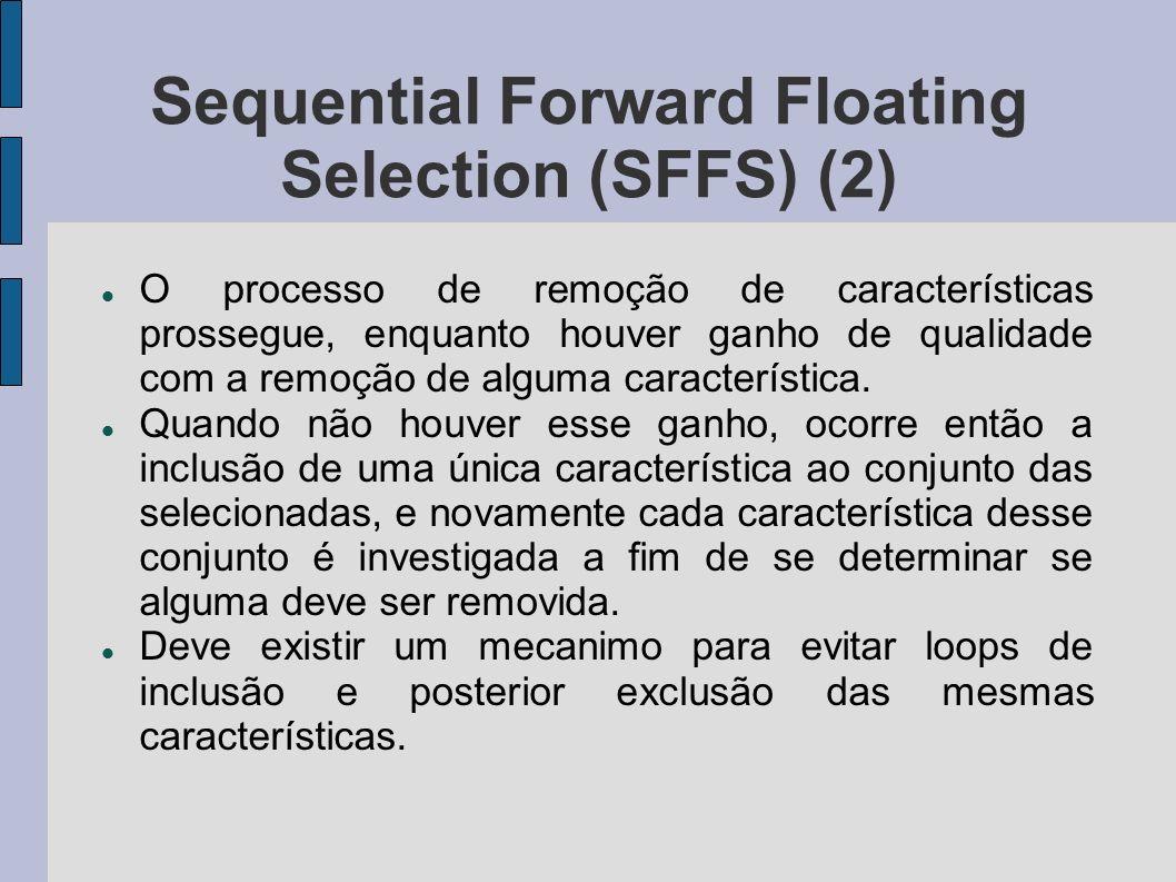 Sequential Forward Floating Selection (SFFS) (2) O processo de remoção de características prossegue, enquanto houver ganho de qualidade com a remoção