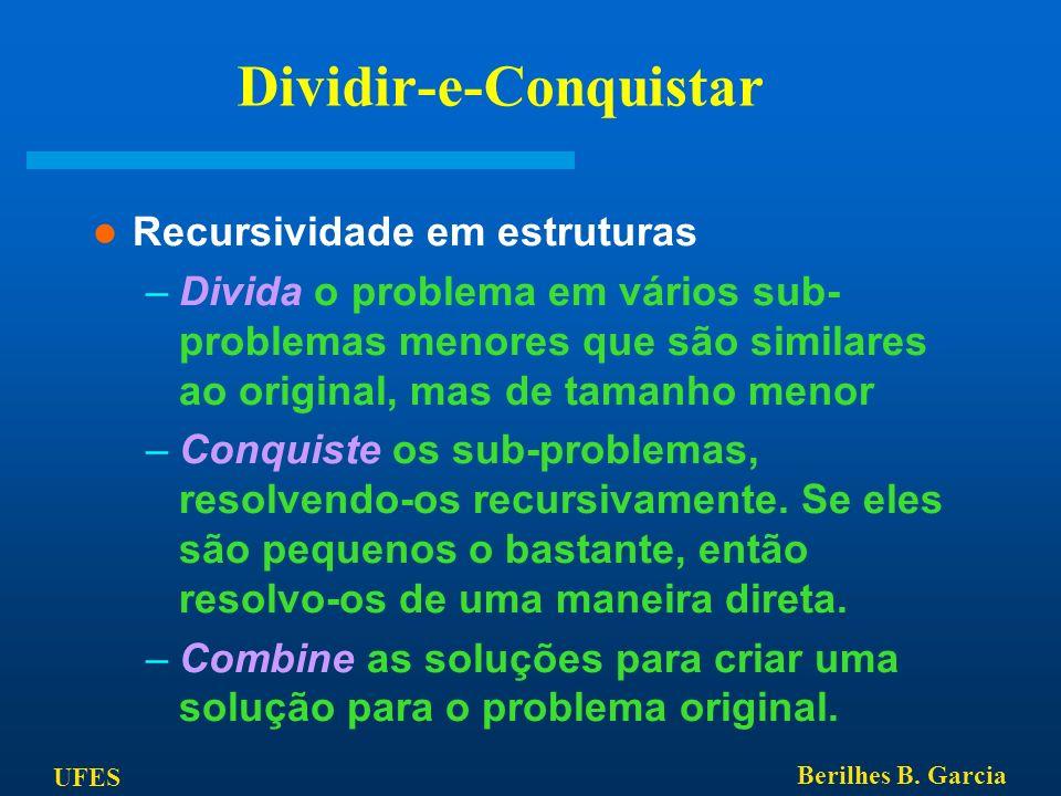 UFES Berilhes B. Garcia Dividir-e-Conquistar Recursividade em estruturas –Divida o problema em vários sub- problemas menores que são similares ao orig