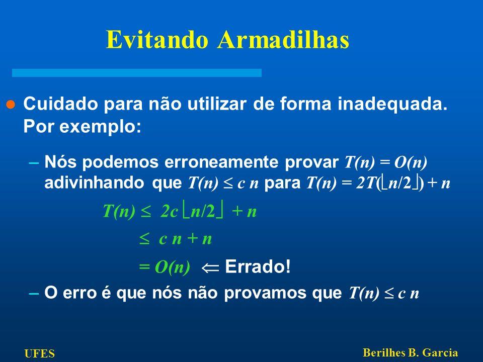 UFES Berilhes B. Garcia Evitando Armadilhas Cuidado para não utilizar de forma inadequada. Por exemplo: –Nós podemos erroneamente provar T(n) = O(n) a