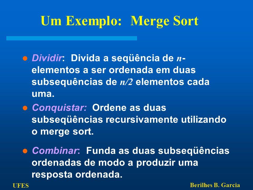 UFES Berilhes B. Garcia Um Exemplo: Merge Sort Dividir: Divida a seqüência de n - elementos a ser ordenada em duas subsequências de n/2 elementos cada