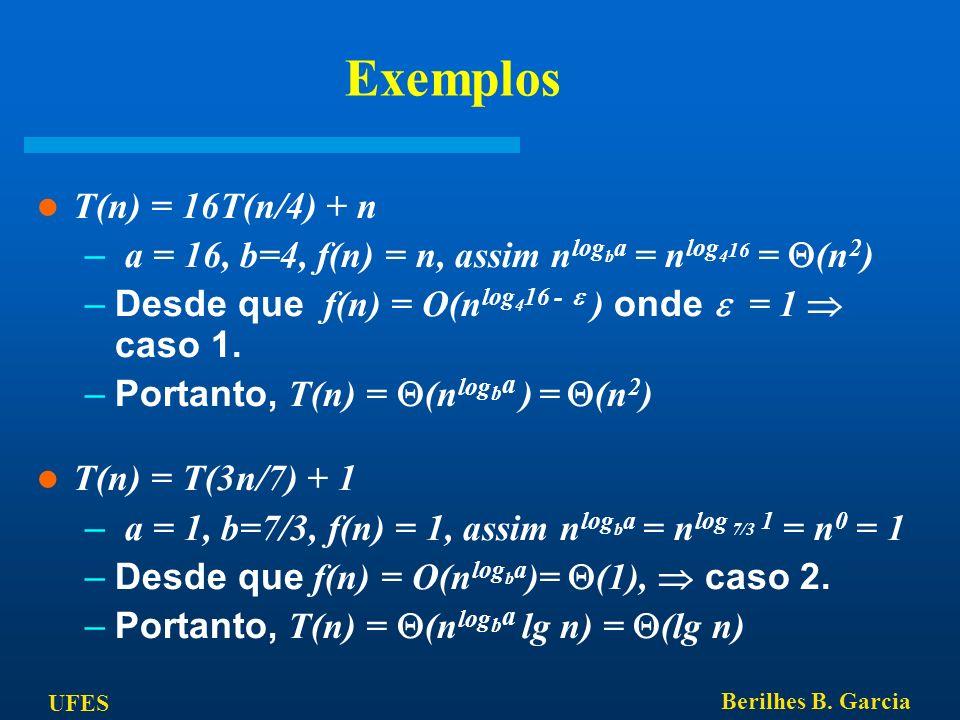 UFES Berilhes B. Garcia Exemplos T(n) = 16T(n/4) + n – a = 16, b=4, f(n) = n, assim n log b a = n log 4 16 = (n 2 ) –Desde que f(n) = O(n log 4 16 - )