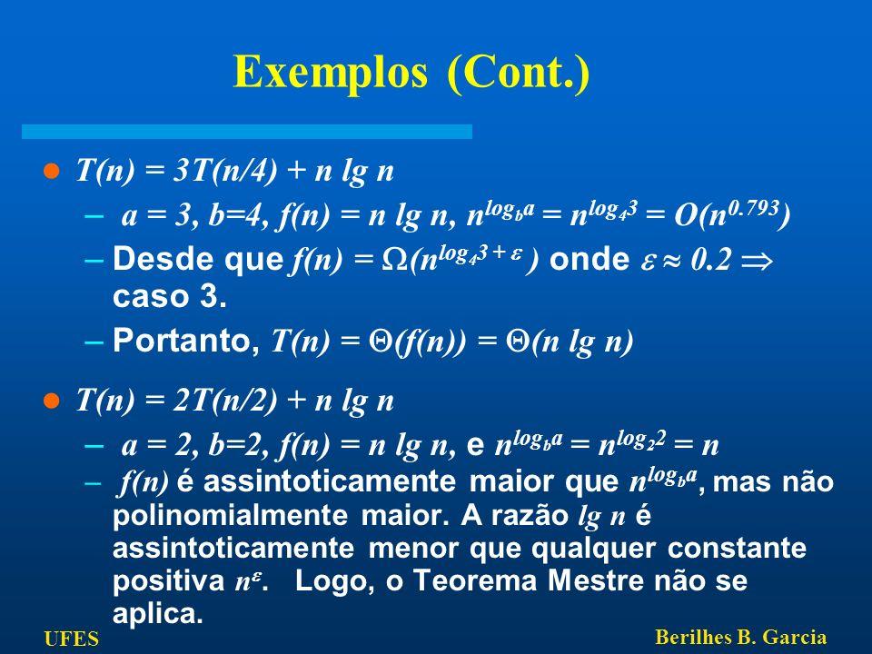 UFES Berilhes B. Garcia Exemplos (Cont.) T(n) = 3T(n/4) + n lg n – a = 3, b=4, f(n) = n lg n, n log b a = n log 4 3 = O(n 0.793 ) –Desde que f(n) = (n