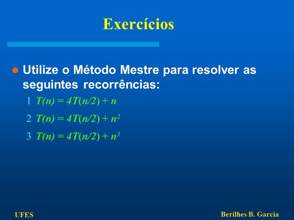 UFES Berilhes B. Garcia Exercícios Utilize o Método Mestre para resolver as seguintes recorrências: T(n) = 4T(n/2) + n T(n) = 4T(n/2) + n 2 T(n) = 4T(