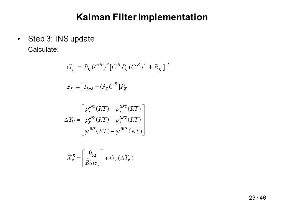 23 / 46 Kalman Filter Implementation Step 3: INS update Calculate:
