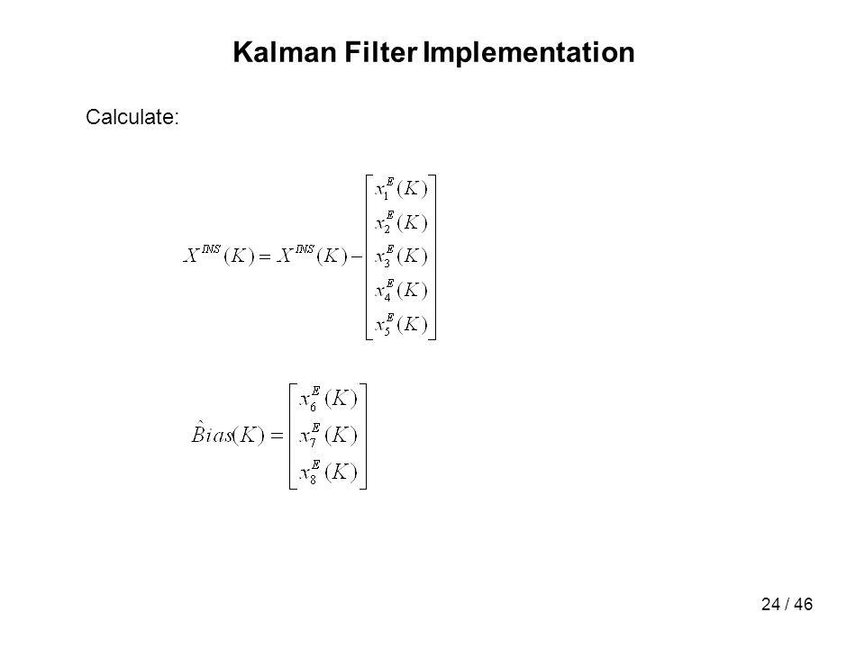 24 / 46 Kalman Filter Implementation Calculate: