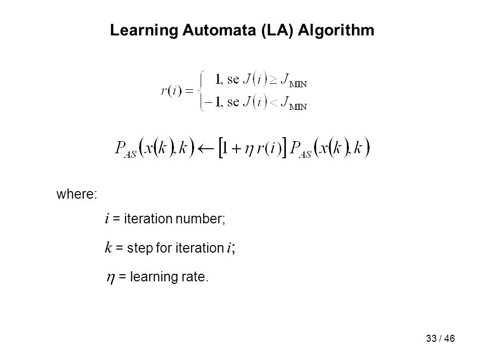 33 / 46 Learning Automata (LA) Algorithm where: i = iteration number; k = step for iteration i ; = learning rate.