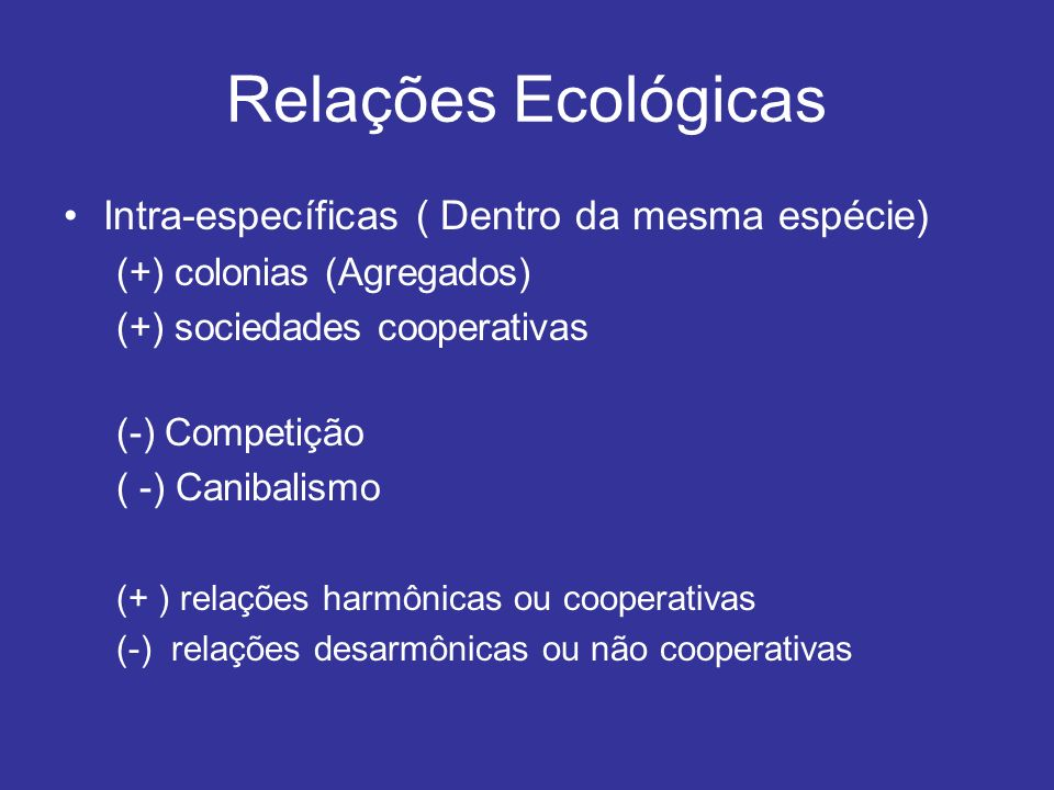 Relações Ecológicas Intra-específicas ( Dentro da mesma espécie) (+) colonias (Agregados) (+) sociedades cooperativas (-) Competição ( -) Canibalismo