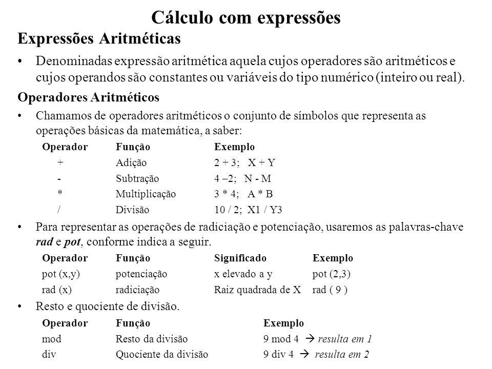 Cálculo com expressões Exemplo Supondo que A, B, e C são variáveis do tipo inteiro, com valores iguais a 5, 10, e -8, respectivamente, e uma variável real D, com valor de 1,5, quais os resultados das expressões aritméticas a seguir.