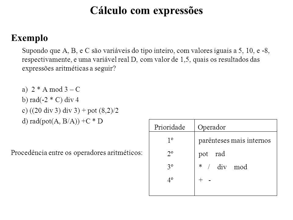 Cálculo com expressões Exemplo Supondo que A, B, e C são variáveis do tipo inteiro, com valores iguais a 5, 10, e -8, respectivamente, e uma variável