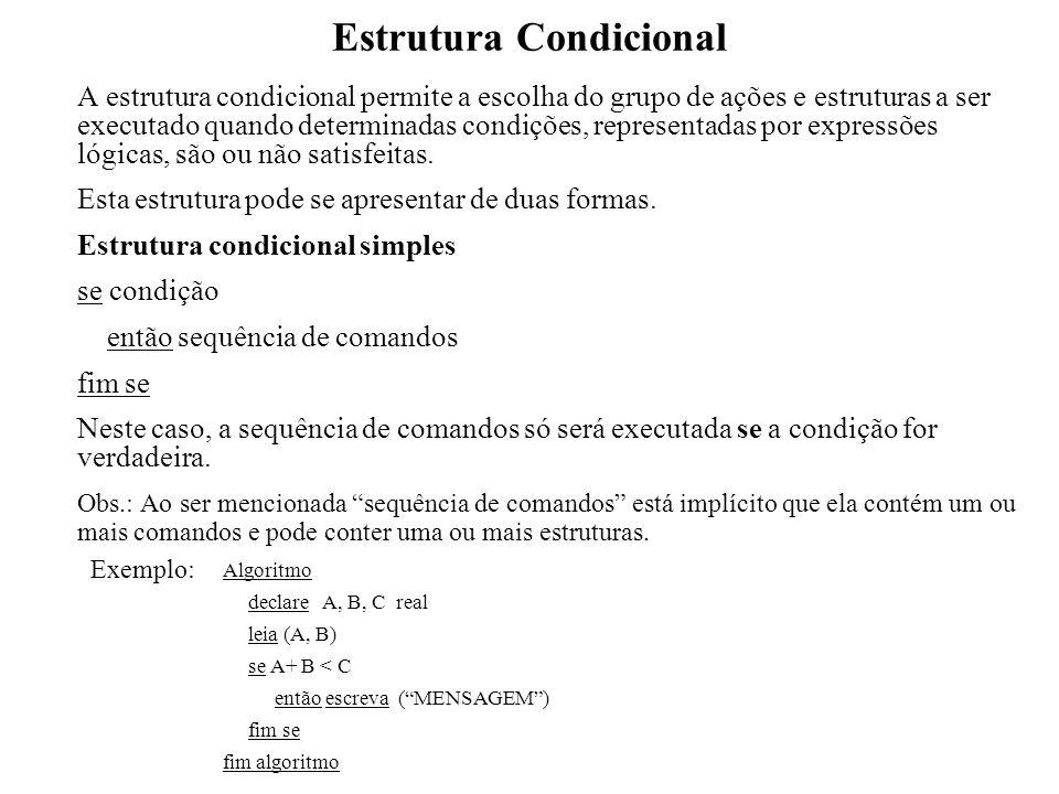 Estrutura Condicional Estrutura condicional composta se condição então sequência A de comandos senão sequência B de comandos fim se Neste caso, a sequência A de comandos só será executada se a condição (expressão lógica) for verdadeira e a sequência B de comandos só será executada se a condição for falsa.