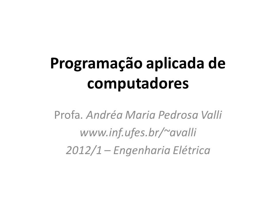 Programação aplicada de computadores Profa. Andréa Maria Pedrosa Valli www.inf.ufes.br/~avalli 2012/1 – Engenharia Elétrica