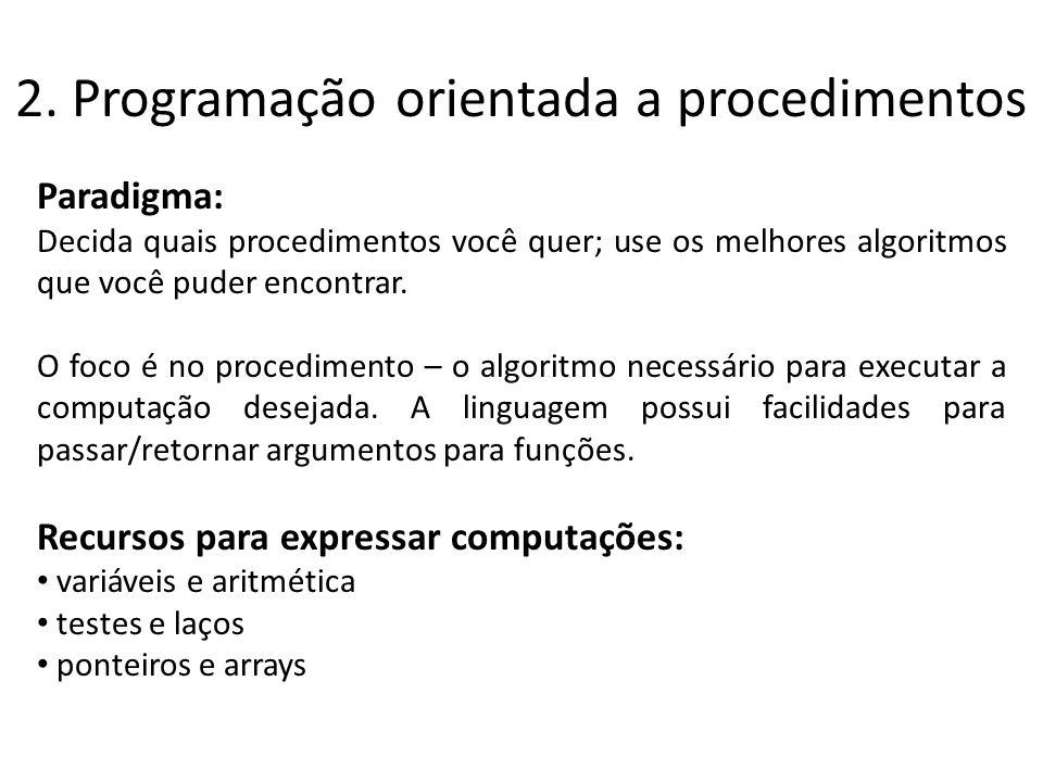 2. Programação orientada a procedimentos Paradigma: Decida quais procedimentos você quer; use os melhores algoritmos que você puder encontrar. O foco