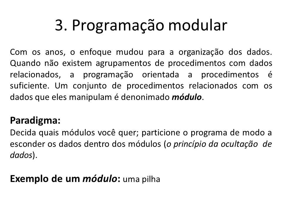 3. Programação modular Com os anos, o enfoque mudou para a organização dos dados. Quando não existem agrupamentos de procedimentos com dados relaciona