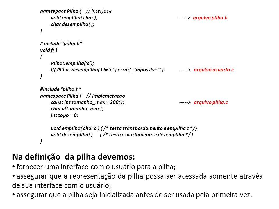 namespace Pilha { // interface void empilha( char ); -----> arquivo pilha.h char desempilha( ); } # include pilha.h void f( ) { Pilha::empilha(c); if(