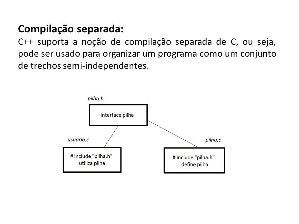 Compilação separada: C++ suporta a noção de compilação separada de C, ou seja, pode ser usado para organizar um programa como um conjunto de trechos s
