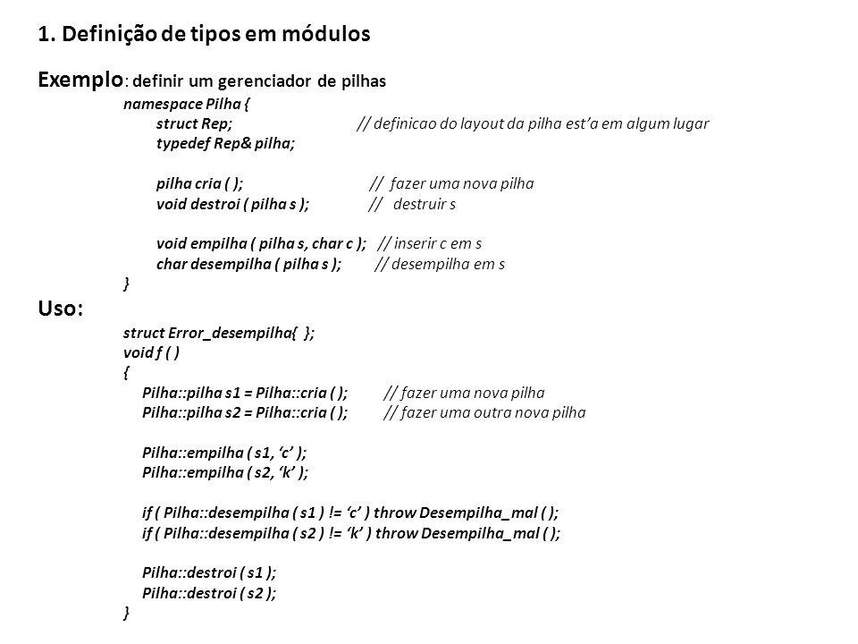 1. Definição de tipos em módulos Exemplo : definir um gerenciador de pilhas namespace Pilha { struct Rep; // definicao do layout da pilha esta em algu