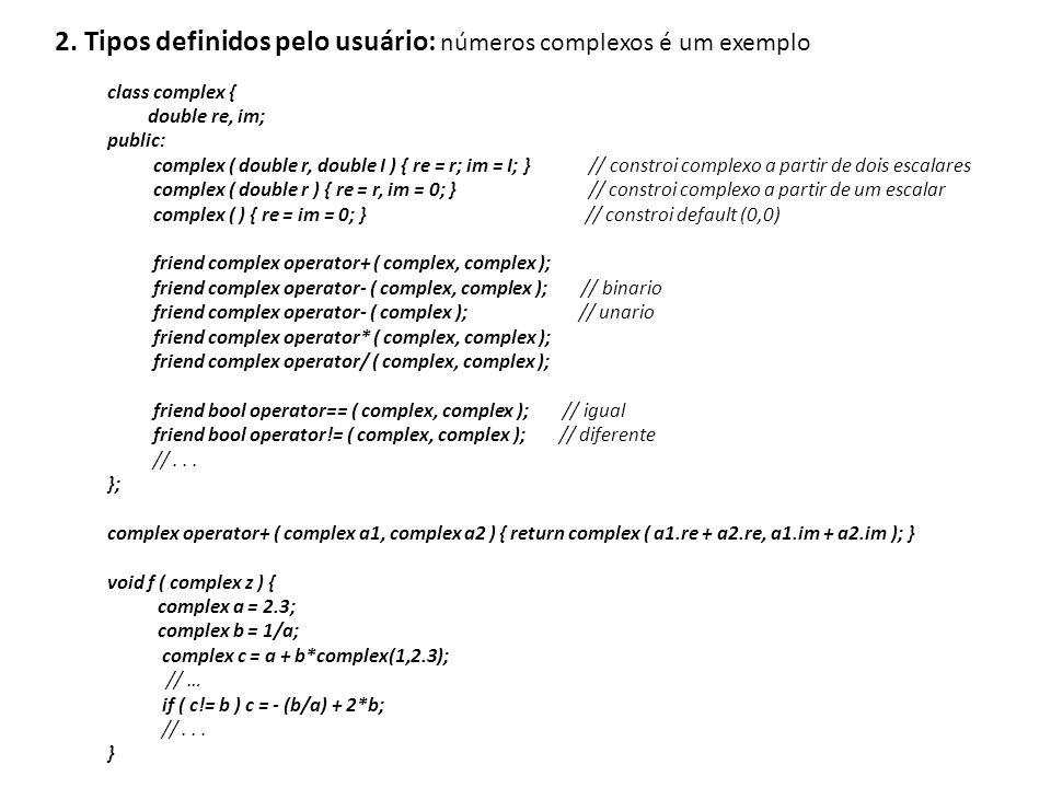 2. Tipos definidos pelo usuário: números complexos é um exemplo class complex { double re, im; public: complex ( double r, double I ) { re = r; im = I