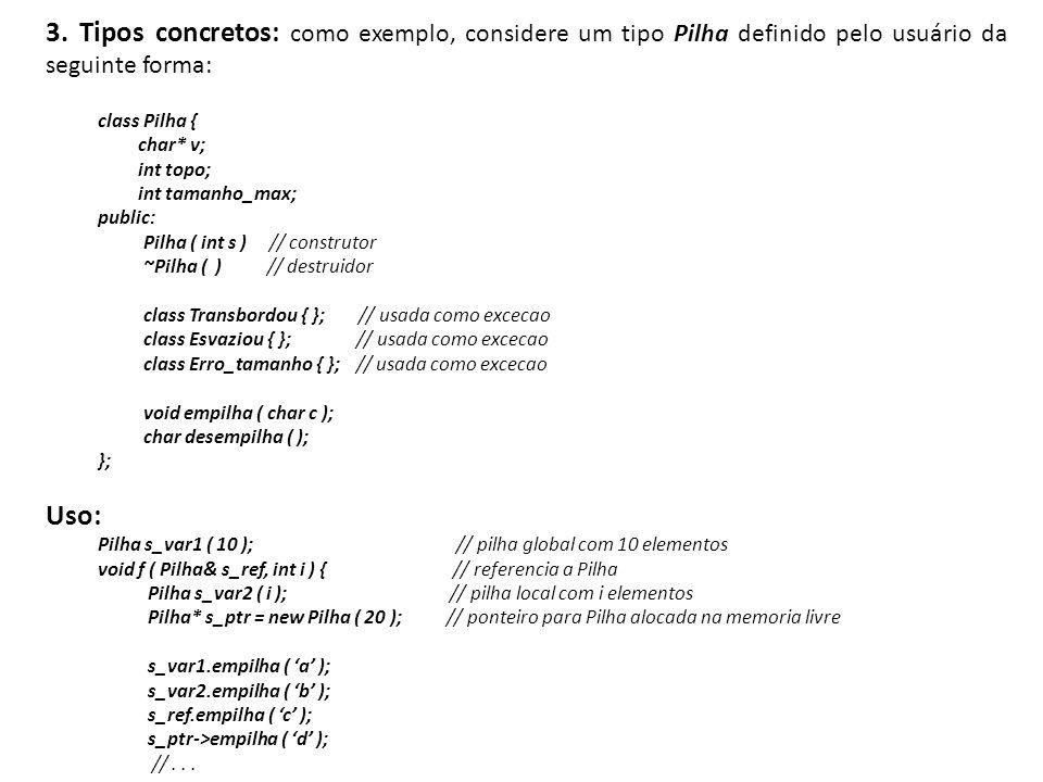 3. Tipos concretos: como exemplo, considere um tipo Pilha definido pelo usuário da seguinte forma: class Pilha { char* v; int topo; int tamanho_max; p