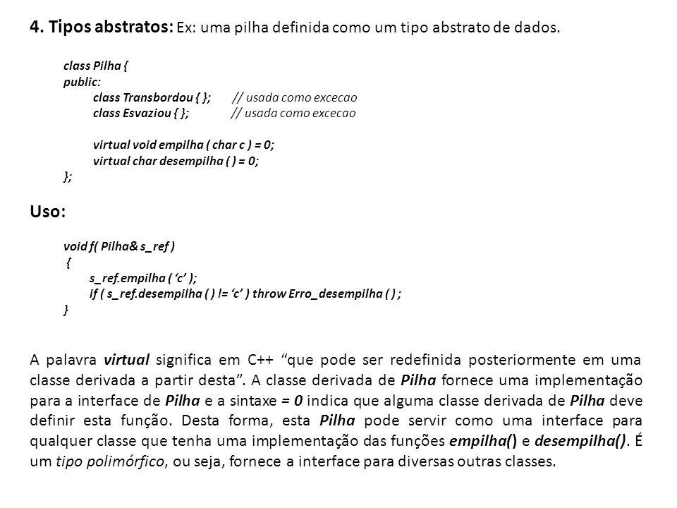 4. Tipos abstratos: Ex: uma pilha definida como um tipo abstrato de dados. class Pilha { public: class Transbordou { }; // usada como excecao class Es