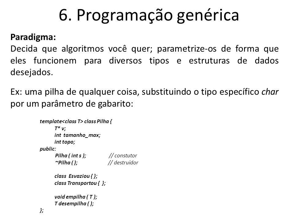 6. Programação genérica Paradigma: Decida que algoritmos você quer; parametrize-os de forma que eles funcionem para diversos tipos e estruturas de dad