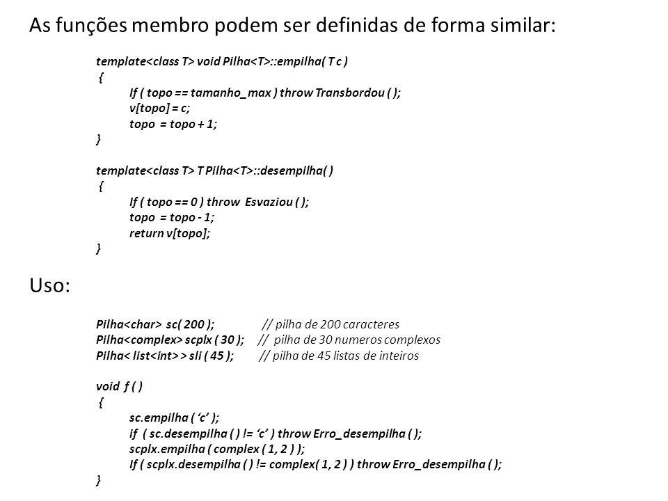As funções membro podem ser definidas de forma similar: template void Pilha ::empilha( T c ) { If ( topo == tamanho_max ) throw Transbordou ( ); v[top