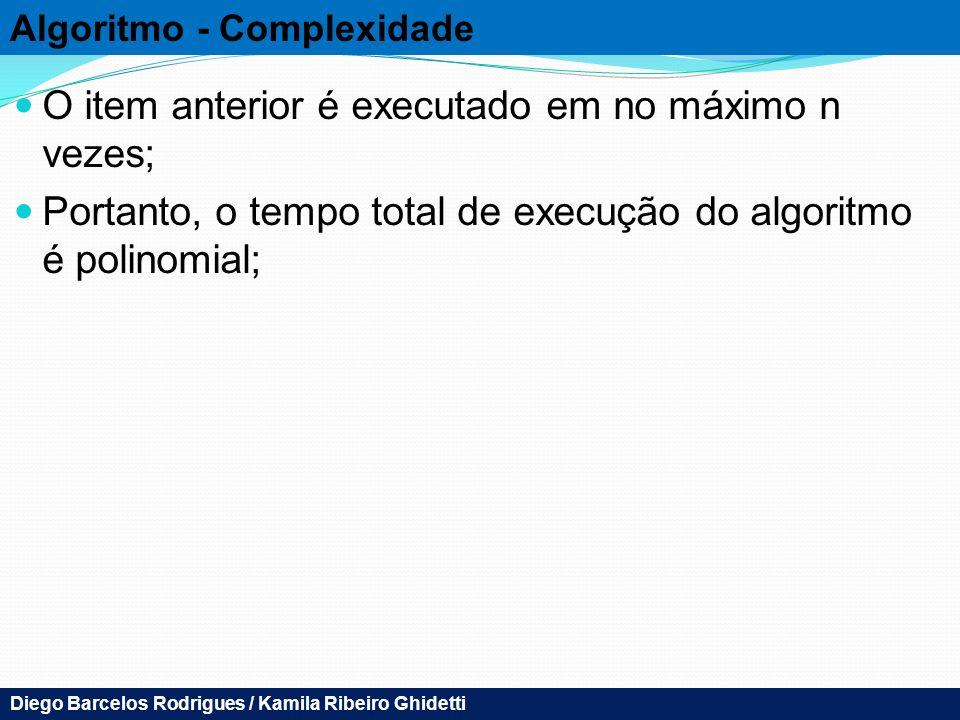 Algoritmo - Complexidade O item anterior é executado em no máximo n vezes; Portanto, o tempo total de execução do algoritmo é polinomial; Diego Barcelos Rodrigues / Kamila Ribeiro Ghidetti