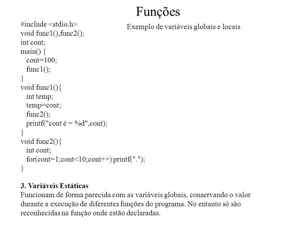 Funções #include void func1(),func2(); int cont; main() { cont=100; func1(); } void func1(){ int temp; temp=cont; func2(); printf( cont é = %d ,cont); } void func2(){ int cont; for(cont=1;cont<10;cont++) printf( . ); } 3.