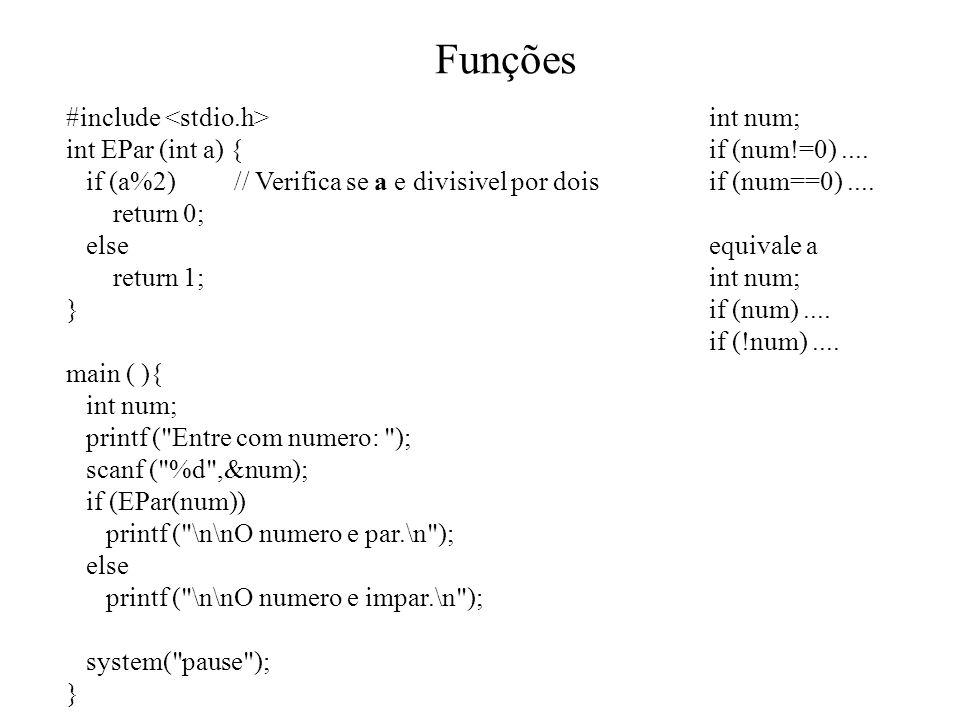 Funções #include int EPar (int a) { if (a%2) // Verifica se a e divisivel por dois return 0; else return 1; } main ( ){ int num; printf ( Entre com numero: ); scanf ( %d ,&num); if (EPar(num)) printf ( \n\nO numero e par.\n ); else printf ( \n\nO numero e impar.\n ); system( pause ); } int num; if (num!=0)....