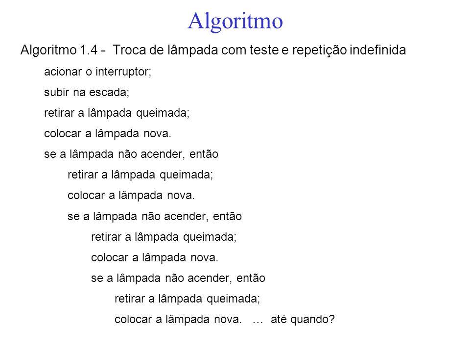 Algoritmo Algoritmo 1.4 - Troca de lâmpada com teste e repetição indefinida acionar o interruptor; subir na escada; retirar a lâmpada queimada; coloca