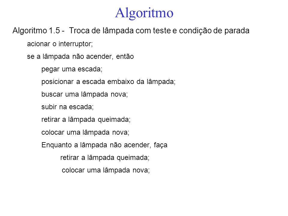 Algoritmo Algoritmo 1.5 - Troca de lâmpada com teste e condição de parada acionar o interruptor; se a lâmpada não acender, então pegar uma escada; pos