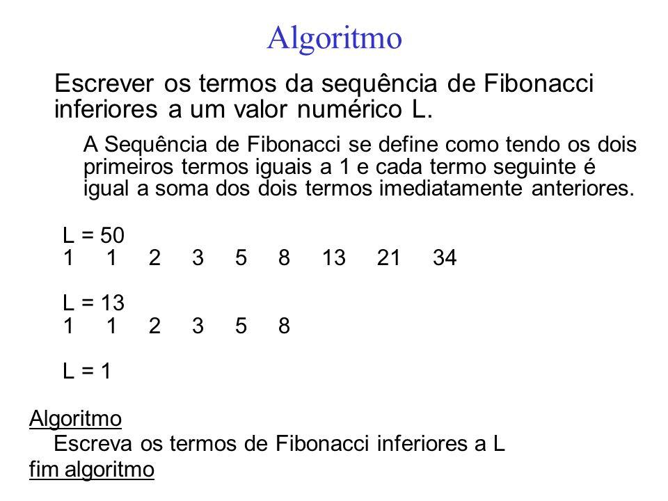 Algoritmo Escrever os termos da sequência de Fibonacci inferiores a um valor numérico L. A Sequência de Fibonacci se define como tendo os dois primeir