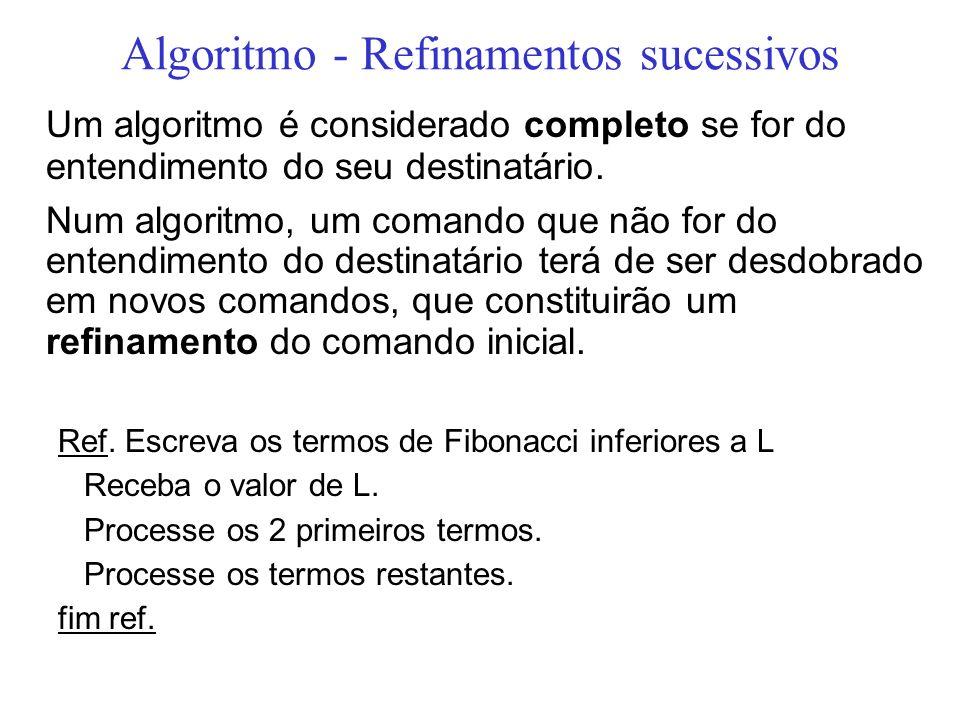 Algoritmo - Refinamentos sucessivos Um algoritmo é considerado completo se for do entendimento do seu destinatário. Num algoritmo, um comando que não