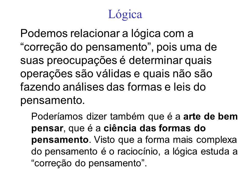 Lógica Podemos relacionar a lógica com a correção do pensamento, pois uma de suas preocupações é determinar quais operações são válidas e quais não sã