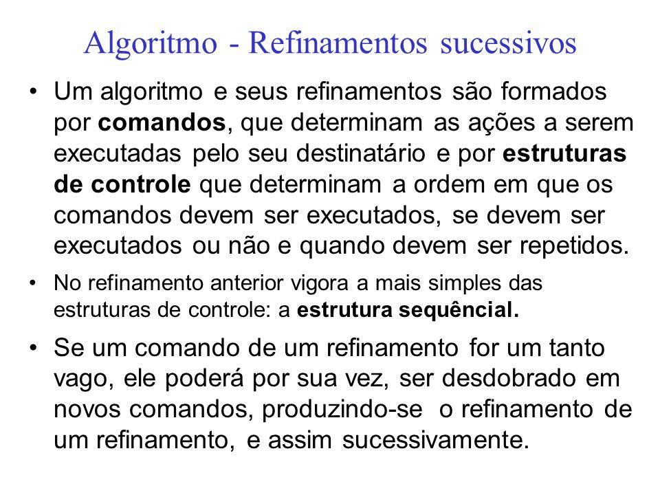 Algoritmo - Refinamentos sucessivos Um algoritmo e seus refinamentos são formados por comandos, que determinam as ações a serem executadas pelo seu de