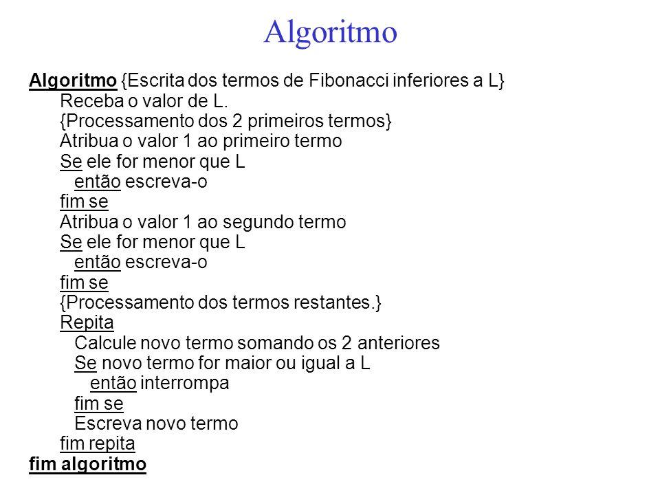 Algoritmo Algoritmo {Escrita dos termos de Fibonacci inferiores a L} Receba o valor de L. {Processamento dos 2 primeiros termos} Atribua o valor 1 ao