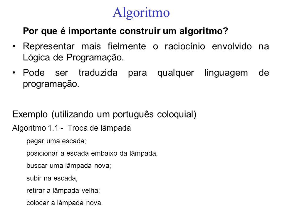 Algoritmo Por que é importante construir um algoritmo? Representar mais fielmente o raciocínio envolvido na Lógica de Programação. Pode ser traduzida