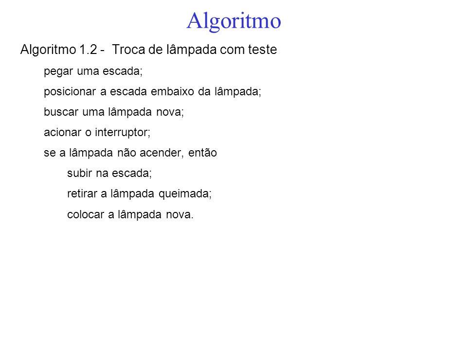 Algoritmo Algoritmo 1.2 - Troca de lâmpada com teste pegar uma escada; posicionar a escada embaixo da lâmpada; buscar uma lâmpada nova; acionar o inte