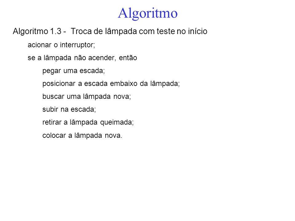Algoritmo Algoritmo 1.3 - Troca de lâmpada com teste no início acionar o interruptor; se a lâmpada não acender, então pegar uma escada; posicionar a e
