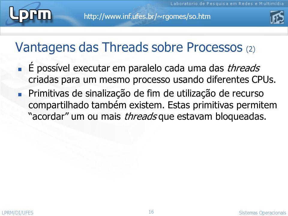 http://www.inf.ufes.br/~rgomes/so.htm 16 Sistemas Operacionais LPRM/DI/UFES Vantagens das Threads sobre Processos (2) É possível executar em paralelo