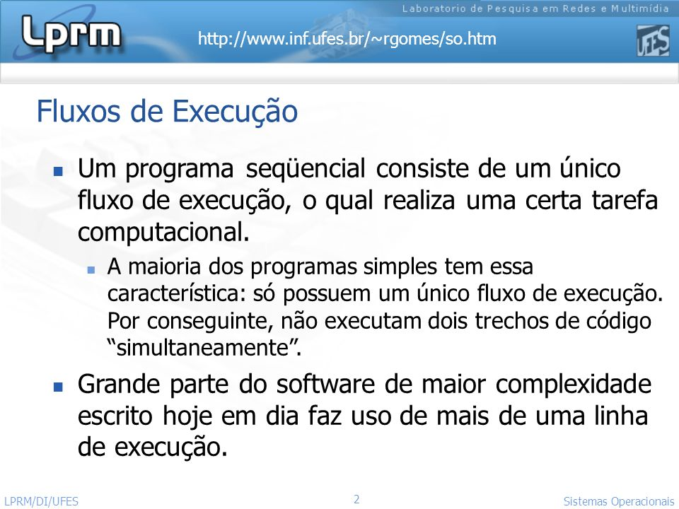 http://www.inf.ufes.br/~rgomes/so.htm 53 Sistemas Operacionais LPRM/DI/UFES Exemplo: Criação de Threads (3) int main (int argc, char *argv[]) { pthread_t thread[100]; int err_code, i=0; char *filename; printf ( Enter thread name at any time to create thread\n ); while (1) { filename = (char *) malloc (80*sizeof(char)); scanf ( %s , filename); printf( In main: creating thread %d\n , i); err_code = pthread_create(&thread[i],NULL,PrintHello,(void *)filename); if (err_code){ printf( ERROR code is %d\n , err_code); exit(-1); } else i++; } pthread_exit(NULL); }