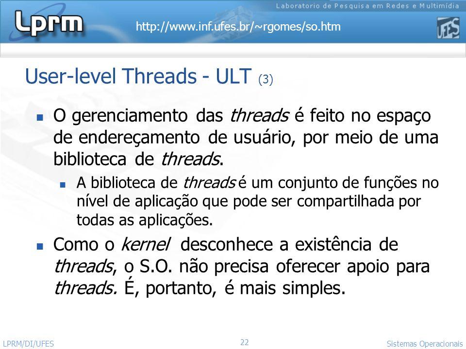 http://www.inf.ufes.br/~rgomes/so.htm 22 Sistemas Operacionais LPRM/DI/UFES User-level Threads - ULT (3) O gerenciamento das threads é feito no espaço