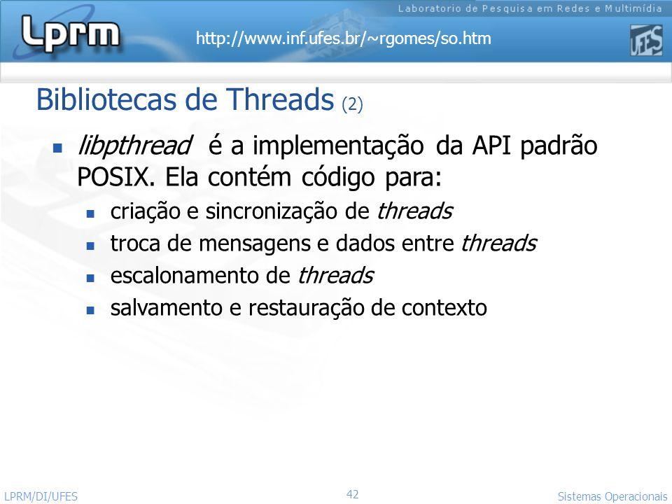 http://www.inf.ufes.br/~rgomes/so.htm 42 Sistemas Operacionais LPRM/DI/UFES Bibliotecas de Threads (2) libpthread é a implementação da API padrão POSI