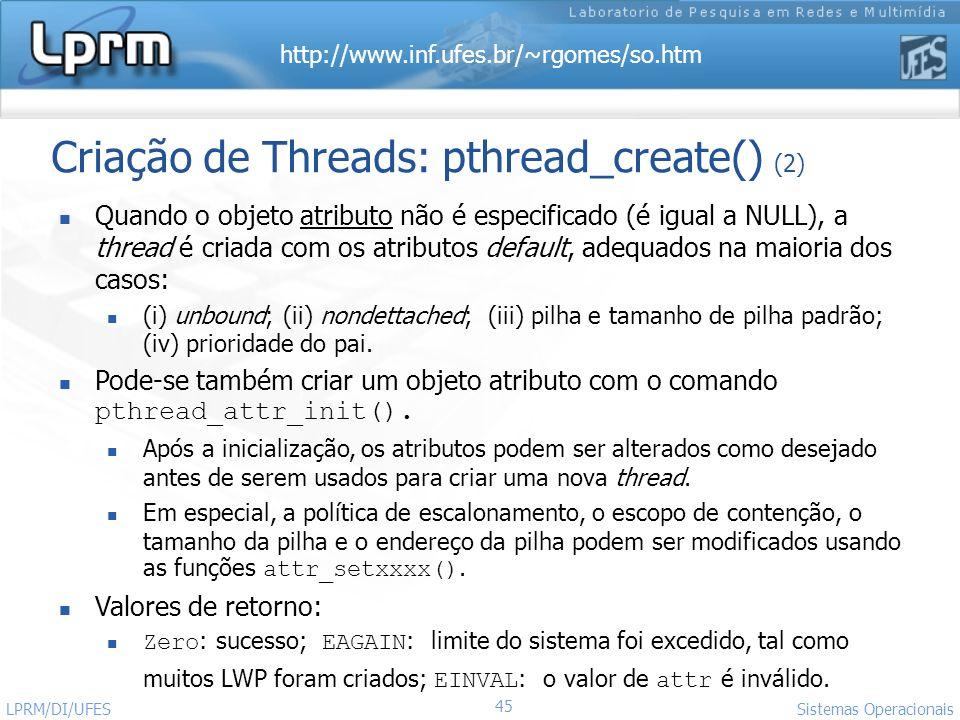 http://www.inf.ufes.br/~rgomes/so.htm 45 Sistemas Operacionais LPRM/DI/UFES Criação de Threads: pthread_create() (2) Quando o objeto atributo não é es