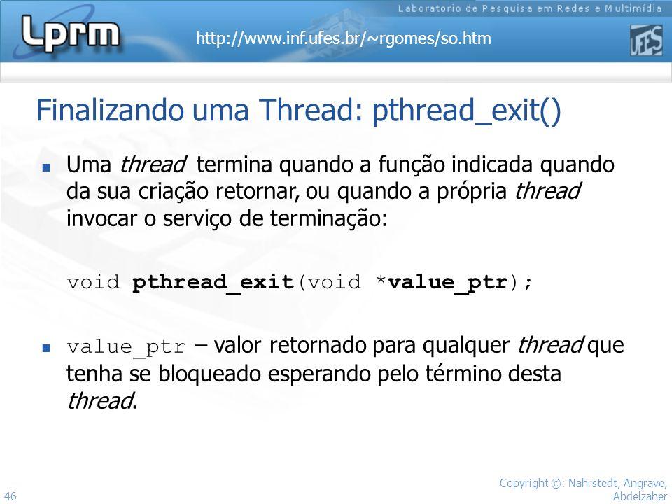 http://www.inf.ufes.br/~rgomes/so.htm Copyright ©: Nahrstedt, Angrave, Abdelzaher 46 Finalizando uma Thread: pthread_exit() Uma thread termina quando