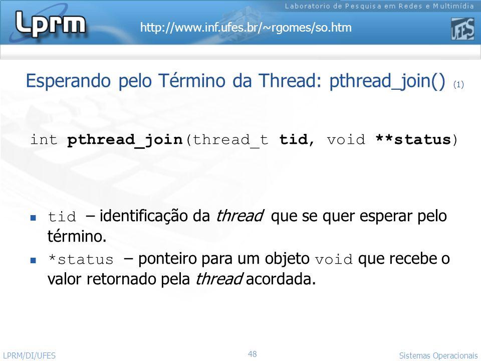 http://www.inf.ufes.br/~rgomes/so.htm 48 Sistemas Operacionais LPRM/DI/UFES Esperando pelo Término da Thread: pthread_join() (1) int pthread_join(thre