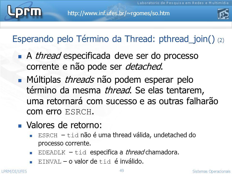http://www.inf.ufes.br/~rgomes/so.htm 49 Sistemas Operacionais LPRM/DI/UFES Esperando pelo Término da Thread: pthread_join() (2) A thread especificada
