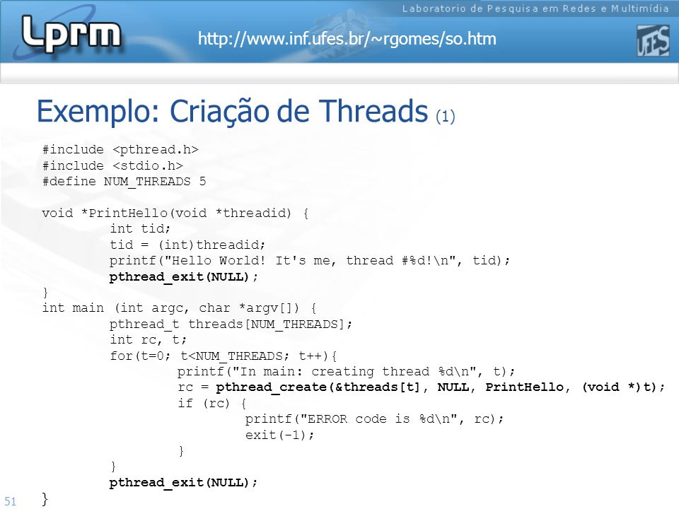 http://www.inf.ufes.br/~rgomes/so.htm 51 Exemplo: Criação de Threads (1) #include #define NUM_THREADS 5 void *PrintHello(void *threadid) { int tid; ti