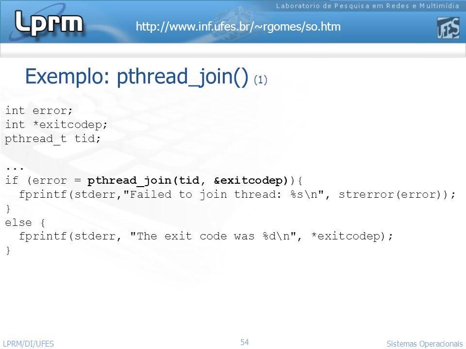 http://www.inf.ufes.br/~rgomes/so.htm 54 Sistemas Operacionais LPRM/DI/UFES Exemplo: pthread_join() (1) int error; int *exitcodep; pthread_t tid;... i